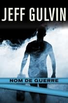 Nom de Guerre ebook by Jeff Gulvin