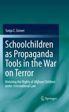 Schoolchildren as Propaganda Tools in the War on Terror - Violating the Rights of Afghani Children under International Law ebook by Sonja C. Grover