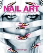 Nail Art - Inspiring Designs by the World's Leading Technicians ebook by Helena Biggs