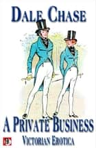 A Private Business: Victorian Erotica ebook by Dale Chase