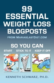 99 Essential Weight Loss Blogposts - So You Can Start, Stick to It, Keep It Off ebook by Kenneth Schwarz Ph.D.