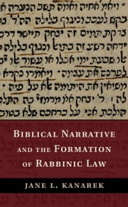 Biblical Narrative and the Formation of Rabbinic Law ebook by Kanarek, Jane L.