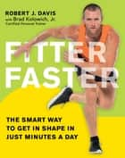 Fitter Faster - The Smart Way to Get in Shape in Just Minutes a Day ebook by Robert Davis, Brad Kolowich