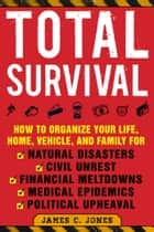 Total Survival - How to Organize Your Life, Home, Vehicle, and Family for Natural Disasters, Civil Unrest, Financial Meltdowns, Medical Epidemics, and Political Upheaval ebook by