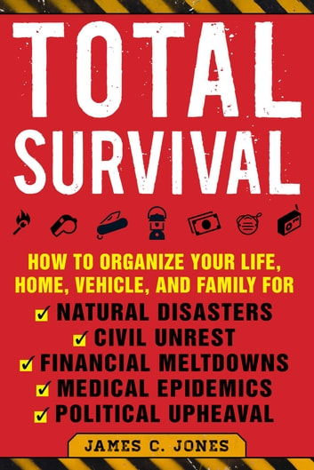 Total Survival - How to Organize Your Life, Home, Vehicle, and Family for Natural Disasters, Civil Unrest, Financial Meltdowns, Medical Epidemics, and Political Upheaval ebook by James C. Jones