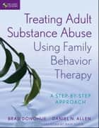 Treating Adult Substance Abuse Using Family Behavior Therapy - A Step-by-Step Approach 電子書籍 by Brad Donohue, Daniel N. Allen, Nathan H. Azrin