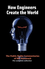 How Engineers Create the World: The Public Radio Commentaries of Bill Hammack (The Complete Collection) ebook by Bill Hammack