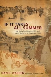 If It Takes All Summer - Martin Luther King, the KKK, and States' Rights in St. Augustine, 1964 ebook by Dan R. Warren,Morris Dees