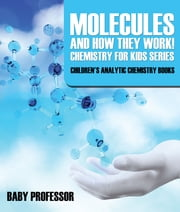 Molecules and How They Work! Chemistry for Kids Series - Children's Analytic Chemistry Books ebook by Baby Professor