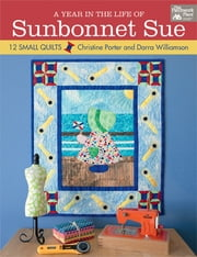 Year in the Life of Sunbonnet Sue, A - 12 Small Quilts ebook by Darra Williamson,Christine Porter