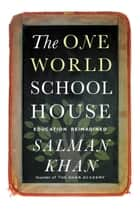 The One World Schoolhouse - Education Reimagined ebook by Salman Khan