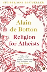 Religion for Atheists: A non-believer's guide to the uses of religion - A non-believer's guide to the uses of religion ebook by Alain de Botton