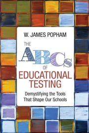 The ABCs of Educational Testing - Demystifying the Tools That Shape Our Schools ebook by W. (William) James Popham