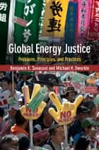 Global Energy Justice - Problems, Principles, and Practices ebook by Benjamin K. Sovacool, Michael H. Dworkin