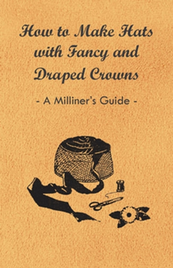 How to make hats with fancy and draped crowns a milliners guide how to make hats with fancy and draped crowns a milliners guide ebook by anon fandeluxe Gallery