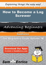 How to Become a Lag Screwer - How to Become a Lag Screwer ebook by Alejandrina Mcknight