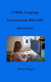 COBOL Language Fundamentals with DB2 Quick Start ebook by Robert Wingate