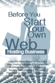 Before You Start Your Own Web Hosting Business - Learn The Basic Steps For Starting A Web Hosting Business With Details On Business Registration & Choosing Servers, Data Centers & Bandwidth Providers So You Can Run A Reputable & Profitable Web Hosting Company ebook by Gary V. Jonas