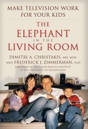 The Elephant In The Living Room - Make Television Work for Your Kids ebook by Dimitri Christakis, Federick J. Zimmerman