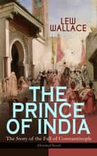 THE PRINCE OF INDIA – The Story of the Fall of Constantinople (Historical Novel) eBook by Lew Wallace