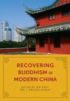 Recovering Buddhism in Modern China ebook by Jan Kiely,J. Brooks Jessup