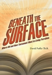Beneath the Surface - Where Old and New Testament Meet in Living Parables ebook by David Puffer  Th.B.