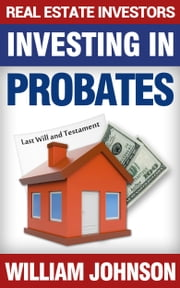 Real Estate Investors Investing In Probates ebook by William Johnson