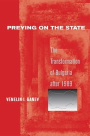 Preying on the State - The Transformation of Bulgaria after 1989 ebook by Venelin I. Ganev