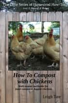 How To Compost With Chickens: Work Smarter Not Harder for Faster Compost & Happier Chickens ebook by Leigh Tate