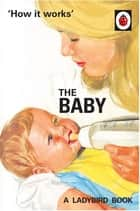 How it Works: The Baby (Ladybird for Grown-Ups) ebook by Jason Hazeley, Joel Morris