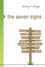 The Seven Signs: Seeing the Glory of Christ in the Gospel of John ebook by Anthony T Selvaggio