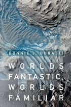 Worlds Fantastic, Worlds Familiar - A Guided Tour of the Solar System ebook by Bonnie J. Buratti