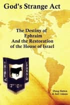 God's Strange Act: The Destiny of Ephraim And the Restoration of the House of Israel ebook by Doug Hatten
