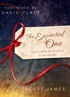 The Expected One - Anticipating All of Jesus in the Advent ebook by Scott James, David Platt