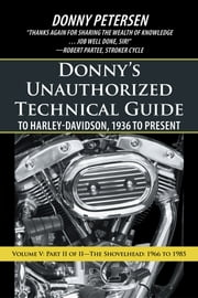 Donnys Unauthorized Technical Guide to Harley-Davidson, 1936 to Present - Volume V: Part II of II—The Shovelhead: 1966 to 1985  eBook par Donny Petersen