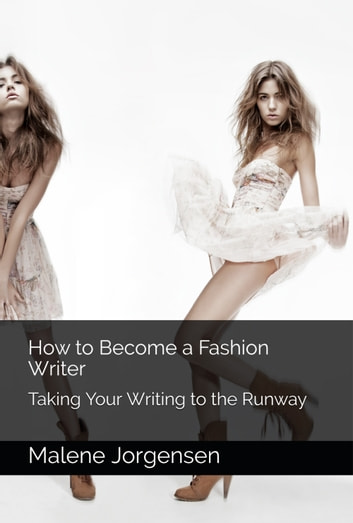 How to Become a Fashion Writer: Taking Your Writing to the Runway ebook by Malene Jorgensen