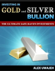 Investing in Gold and Silver Bullion: The Ultimate Safe Haven Investments (Personal Finance, Investments, Business, investing, Stock market) ebook by Alex Uwajeh