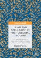 Islam and Secularism in Post-Colonial Thought - A Cartography of Asadian Genealogies ebook by Hadi Enayat