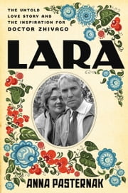 Lara - The Untold Love Story and the Inspiration for Doctor Zhivago ebook by Anna Pasternak