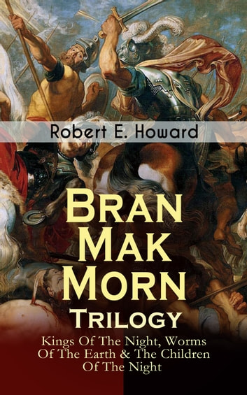 Bran Mak Morn - Trilogy: Kings Of The Night, Worms Of The Earth & The Children Of The Night - The Story of The Last King Of Fearless Picts (Historical Novels) ebook by Robert E. Howard