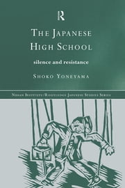 The Japanese High School - Silence and Resistance ebook by Shoko Yoneyama