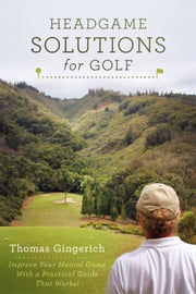 Headgame Solutions For Golf - Improve Your Mental Game With a Practical Guide That Works! ebook by Thomas Gingerich