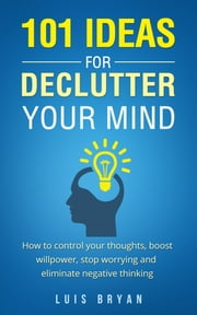 101 IDEAS FOR DECLUTTER YOUR MIND - How to control your thoughts, boost willpower, stop worrying and eliminate negative thinking ebook by Luis Bryan
