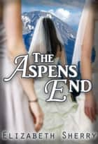 The Aspens End - The Aspen Series, #4 ebook by Elizabeth Sherry