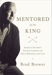 Mentored by the King - Arnold Palmer's Success Lessons for Golf, Business, and Life ebook by Brad Brewer
