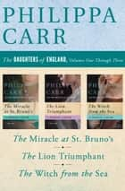 The Daughters of England, Volumes One Through Three - The Miracle at St. Bruno's, The Lion Triumphant, and The Witch from the Sea ebook by Philippa Carr