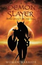 A Demon Slayer Rose up out of the Fire! ebook by Woman Warrior