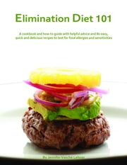 Elimination Diet 101: A Cookbook And How-To Guide With Helpful Advice And 80 Easy, Quick And Delicious Recipes To Test For Food Allergies And Sensitivities ebook by Jennifer Lehner Consulting