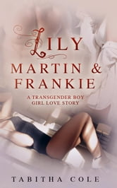 Lily, Martin & Frankie: A Transgender Boy Girl Love Story (Multiple partner, double penetration, transsexual, m/f/t-girl orgy) ebook by Tabitha Cole