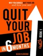 Quit Your Job In 6 Months: Book 1 - Why You Should Quit Your Job and How You Can ebook by Buck Flogging